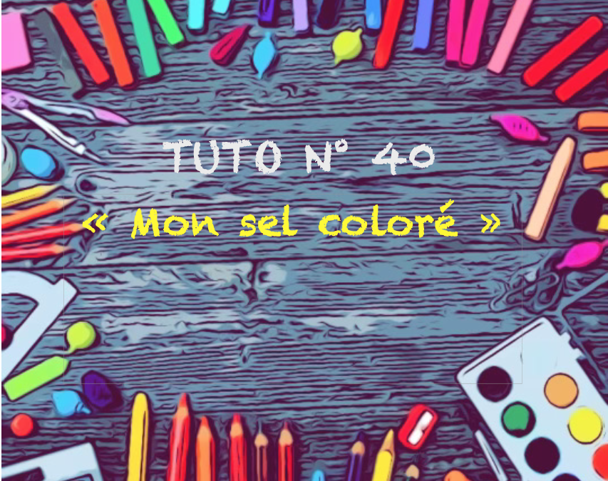 """Tuto N° 40 : """"Mon sel coloré"""""""
