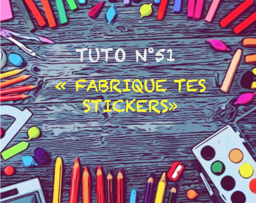 Tuto n° 51 : «Fabrique tes stickers»